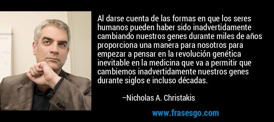 Al darse cuenta de las formas en que los seres humanos pueden haber sido inadvertidamente cambiando nuestros genes durante miles de años proporciona una manera para nosotros para empezar a pensar en la revolución genética inevitable en la medicina que va a permitir que cambiemos inadvertidamente nuestros genes durante siglos e incluso décadas. – Nicholas A. Christakis