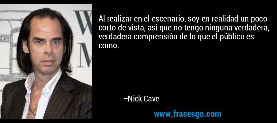 Al realizar en el escenario, soy en realidad un poco corto de vista, así que no tengo ninguna verdadera, verdadera comprensión de lo que el público es como. – Nick Cave