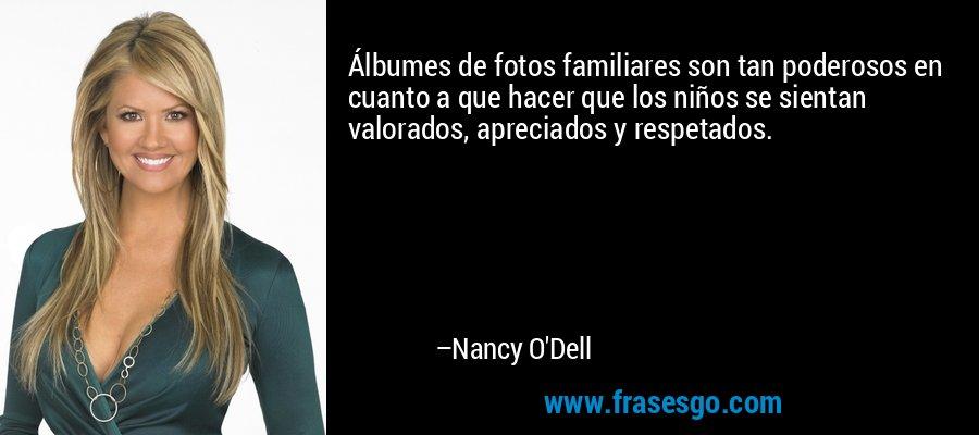 Álbumes de fotos familiares son tan poderosos en cuanto a que hacer que los niños se sientan valorados, apreciados y respetados. – Nancy O'Dell