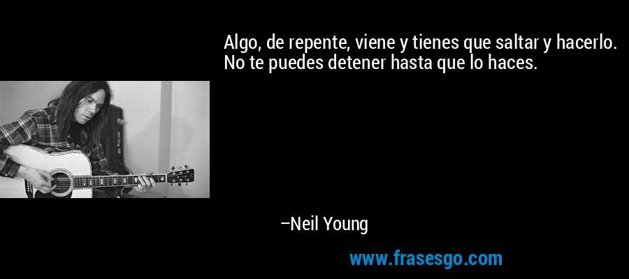 Algo, de repente, viene y tienes que saltar y hacerlo. No te puedes detener hasta que lo haces. – Neil Young