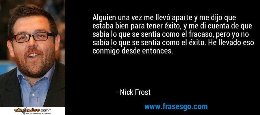 Alguien una vez me llevó aparte y me dijo que estaba bien para tener éxito, y me di cuenta de que sabía lo que se sentía como el fracaso, pero yo no sabía lo que se sentía como el éxito. He llevado eso conmigo desde entonces. – Nick Frost