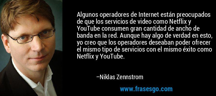 Algunos operadores de Internet están preocupados de que los servicios de video como Netflix y YouTube consumen gran cantidad de ancho de banda en la red. Aunque hay algo de verdad en esto, yo creo que los operadores deseaban poder ofrecer el mismo tipo de servicios con el mismo éxito como Netflix y YouTube. – Niklas Zennstrom