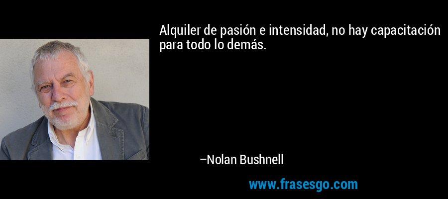 Alquiler de pasión e intensidad, no hay capacitación para todo lo demás. – Nolan Bushnell