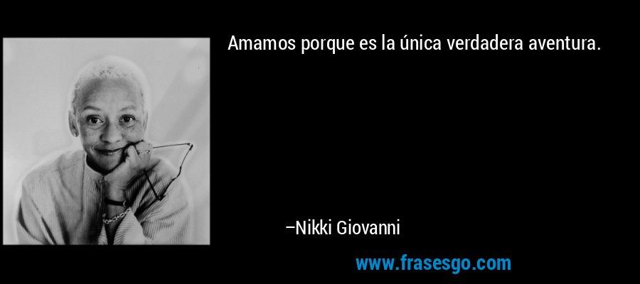 Amamos porque es la única verdadera aventura. – Nikki Giovanni