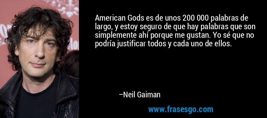 American Gods es de unos 200 000 palabras de largo, y estoy seguro de que hay palabras que son simplemente ahí porque me gustan. Yo sé que no podría justificar todos y cada uno de ellos. – Neil Gaiman