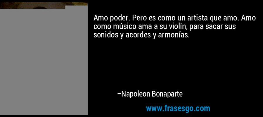 Amo poder. Pero es como un artista que amo. Amo como músico ama a su violín, para sacar sus sonidos y acordes y armonías. – Napoleon Bonaparte