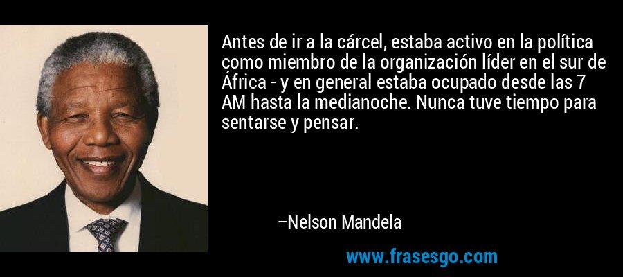 Antes de ir a la cárcel, estaba activo en la política como miembro de la organización líder en el sur de África - y en general estaba ocupado desde las 7 AM hasta la medianoche. Nunca tuve tiempo para sentarse y pensar. – Nelson Mandela