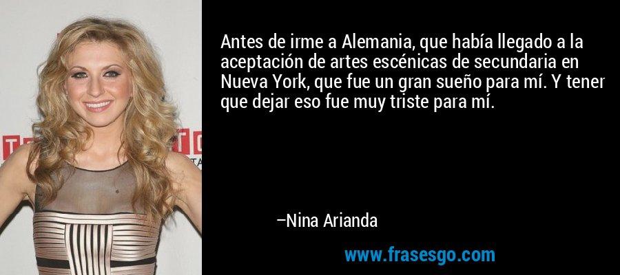 Antes de irme a Alemania, que había llegado a la aceptación de artes escénicas de secundaria en Nueva York, que fue un gran sueño para mí. Y tener que dejar eso fue muy triste para mí. – Nina Arianda