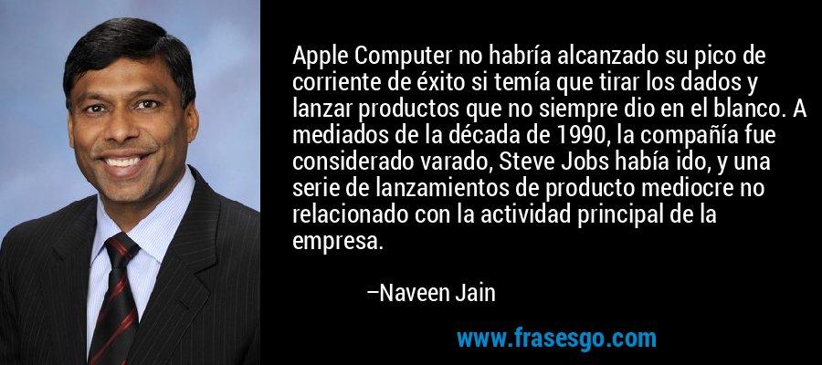 Apple Computer no habría alcanzado su pico de corriente de éxito si temía que tirar los dados y lanzar productos que no siempre dio en el blanco. A mediados de la década de 1990, la compañía fue considerado varado, Steve Jobs había ido, y una serie de lanzamientos de producto mediocre no relacionado con la actividad principal de la empresa. – Naveen Jain