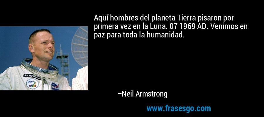 Aquí hombres del planeta Tierra pisaron por primera vez en la Luna. 07 1969 AD. Venimos en paz para toda la humanidad. – Neil Armstrong