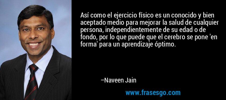Así como el ejercicio físico es un conocido y bien aceptado medio para mejorar la salud de cualquier persona, independientemente de su edad o de fondo, por lo que puede que el cerebro se pone 'en forma' para un aprendizaje óptimo. – Naveen Jain