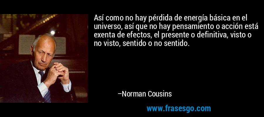 Así como no hay pérdida de energía básica en el universo, así que no hay pensamiento o acción está exenta de efectos, el presente o definitiva, visto o no visto, sentido o no sentido. – Norman Cousins