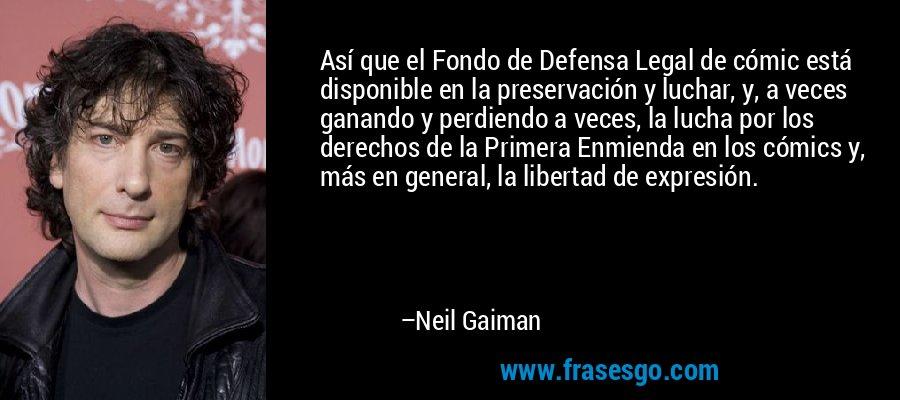 Así que el Fondo de Defensa Legal de cómic está disponible en la preservación y luchar, y, a veces ganando y perdiendo a veces, la lucha por los derechos de la Primera Enmienda en los cómics y, más en general, la libertad de expresión. – Neil Gaiman