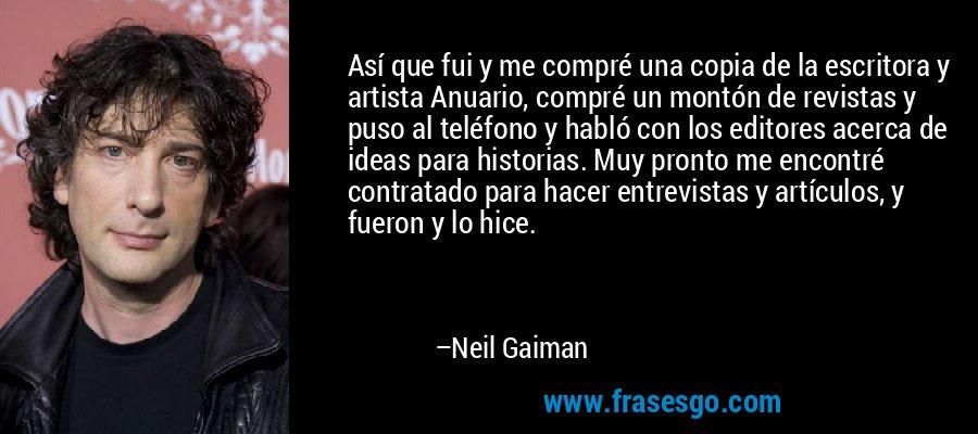 Así que fui y me compré una copia de la escritora y artista Anuario, compré un montón de revistas y puso al teléfono y habló con los editores acerca de ideas para historias. Muy pronto me encontré contratado para hacer entrevistas y artículos, y fueron y lo hice. – Neil Gaiman