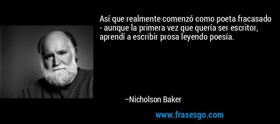 Así que realmente comenzó como poeta fracasado - aunque la primera vez que quería ser escritor, aprendí a escribir prosa leyendo poesía. – Nicholson Baker