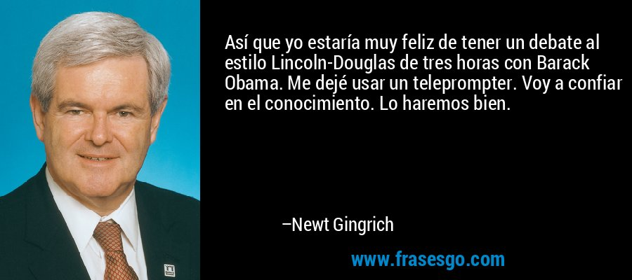 Así que yo estaría muy feliz de tener un debate al estilo Lincoln-Douglas de tres horas con Barack Obama. Me dejé usar un teleprompter. Voy a confiar en el conocimiento. Lo haremos bien. – Newt Gingrich