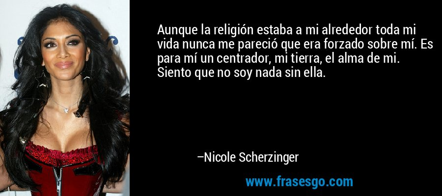 Aunque la religión estaba a mi alrededor toda mi vida nunca me pareció que era forzado sobre mí. Es para mí un centrador, mi tierra, el alma de mi. Siento que no soy nada sin ella. – Nicole Scherzinger