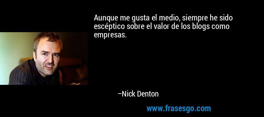 Aunque me gusta el medio, siempre he sido escéptico sobre el valor de los blogs como empresas. – Nick Denton