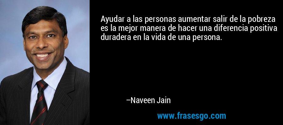 Ayudar a las personas aumentar salir de la pobreza es la mejor manera de hacer una diferencia positiva duradera en la vida de una persona. – Naveen Jain