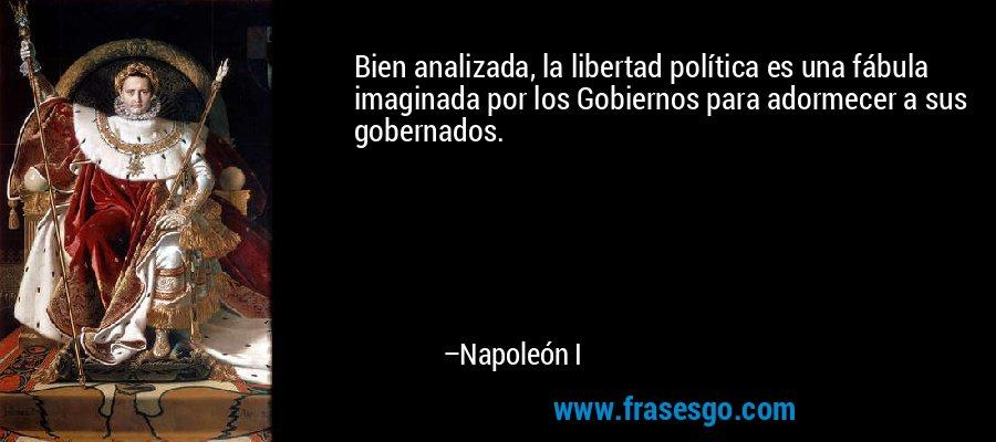Bien analizada, la libertad política es una fábula imaginada por los Gobiernos para adormecer a sus gobernados. – Napoleón I