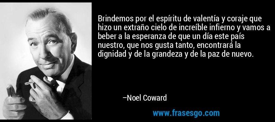 Brindemos por el espíritu de valentía y coraje que hizo un extraño cielo de increíble infierno y vamos a beber a la esperanza de que un día este país nuestro, que nos gusta tanto, encontrará la dignidad y de la grandeza y de la paz de nuevo. – Noel Coward