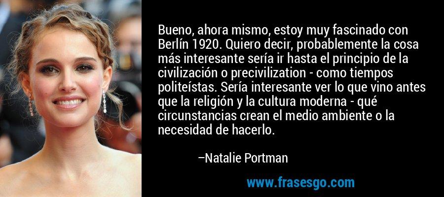 Bueno, ahora mismo, estoy muy fascinado con Berlín 1920. Quiero decir, probablemente la cosa más interesante sería ir hasta el principio de la civilización o precivilization - como tiempos politeístas. Sería interesante ver lo que vino antes que la religión y la cultura moderna - qué circunstancias crean el medio ambiente o la necesidad de hacerlo. – Natalie Portman