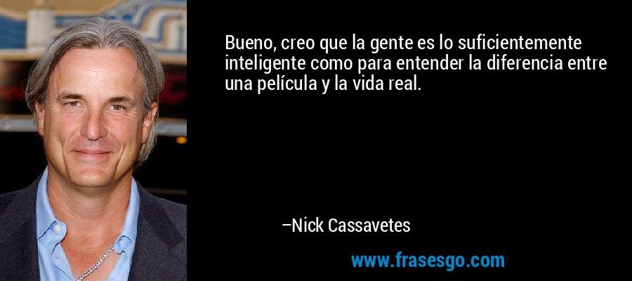 Bueno, creo que la gente es lo suficientemente inteligente como para entender la diferencia entre una película y la vida real. – Nick Cassavetes