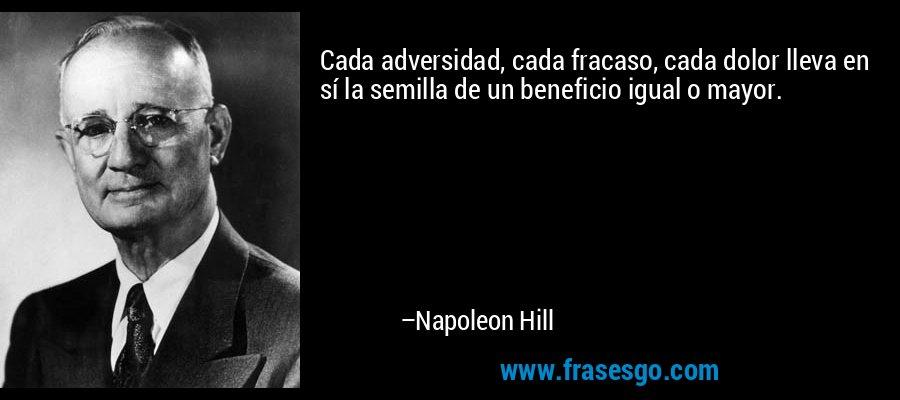 Cada adversidad, cada fracaso, cada dolor lleva en sí la semilla de un beneficio igual o mayor. – Napoleon Hill