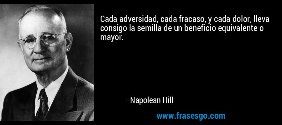 Cada adversidad, cada fracaso, y cada dolor, lleva consigo la semilla de un beneficio equivalente o mayor. – Napolean Hill