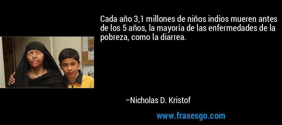 Cada año 3,1 millones de niños indios mueren antes de los 5 años, la mayoría de las enfermedades de la pobreza, como la diarrea. – Nicholas D. Kristof