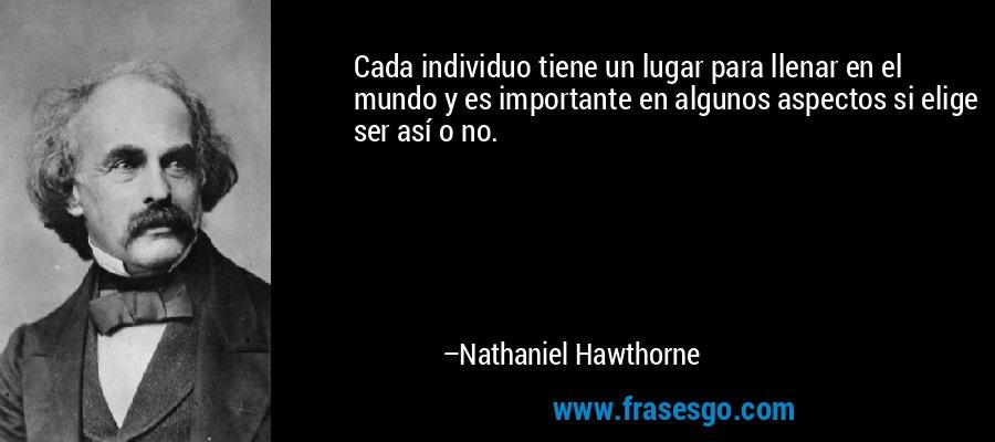 Cada individuo tiene un lugar para llenar en el mundo y es importante en algunos aspectos si elige ser así o no. – Nathaniel Hawthorne