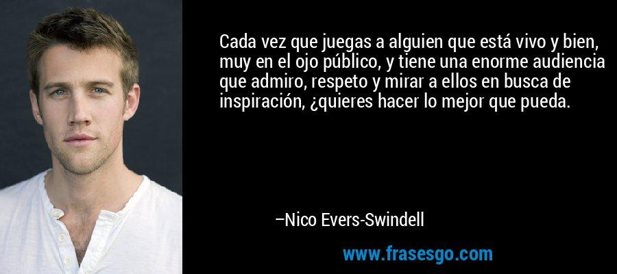 Cada vez que juegas a alguien que está vivo y bien, muy en el ojo público, y tiene una enorme audiencia que admiro, respeto y mirar a ellos en busca de inspiración, ¿quieres hacer lo mejor que pueda. – Nico Evers-Swindell