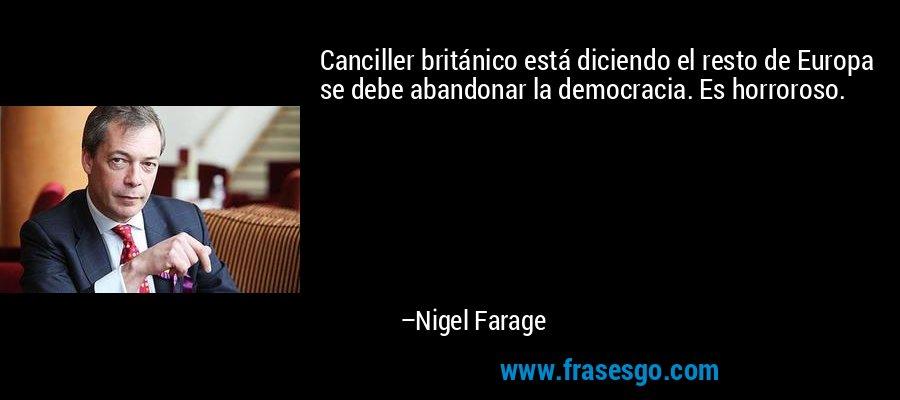 Canciller británico está diciendo el resto de Europa se debe abandonar la democracia. Es horroroso. – Nigel Farage