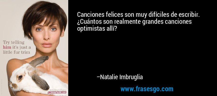 Canciones felices son muy difíciles de escribir. ¿Cuántos son realmente grandes canciones optimistas allí? – Natalie Imbruglia