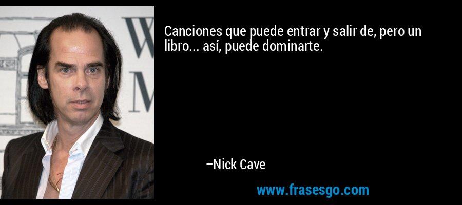 Canciones que puede entrar y salir de, pero un libro... así, puede dominarte. – Nick Cave
