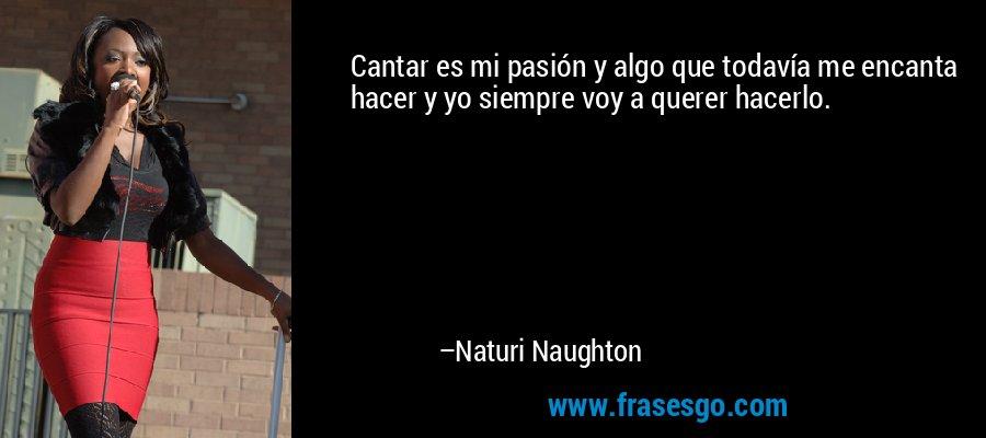 Cantar es mi pasión y algo que todavía me encanta hacer y yo siempre voy a querer hacerlo. – Naturi Naughton