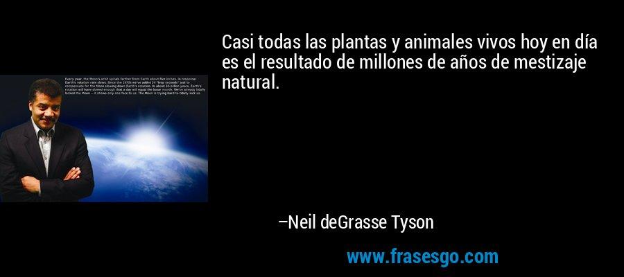 Casi todas las plantas y animales vivos hoy en día es el resultado de millones de años de mestizaje natural. – Neil deGrasse Tyson