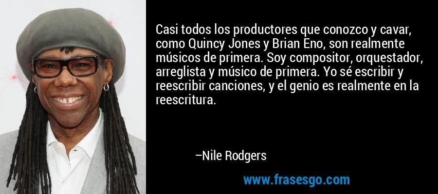 Casi todos los productores que conozco y cavar, como Quincy Jones y Brian Eno, son realmente músicos de primera. Soy compositor, orquestador, arreglista y músico de primera. Yo sé escribir y reescribir canciones, y el genio es realmente en la reescritura. – Nile Rodgers