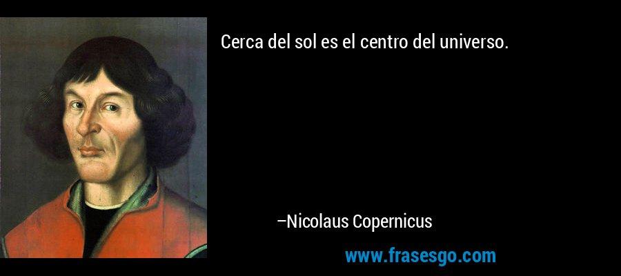 Cerca del sol es el centro del universo. – Nicolaus Copernicus