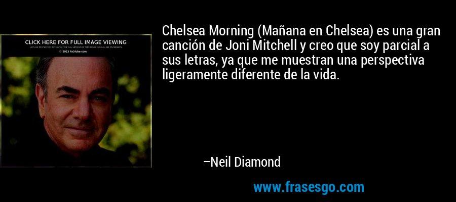 Chelsea Morning (Mañana en Chelsea) es una gran canción de Joni Mitchell y creo que soy parcial a sus letras, ya que me muestran una perspectiva ligeramente diferente de la vida. – Neil Diamond