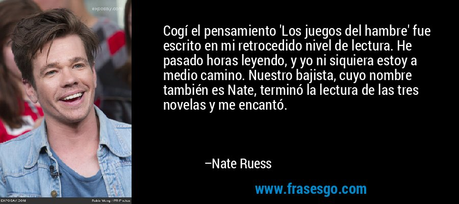 Cogí el pensamiento 'Los juegos del hambre' fue escrito en mi retrocedido nivel de lectura. He pasado horas leyendo, y yo ni siquiera estoy a medio camino. Nuestro bajista, cuyo nombre también es Nate, terminó la lectura de las tres novelas y me encantó. – Nate Ruess