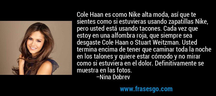 Cole Haan es como Nike alta moda, así que te sientes como si estuvieras usando zapatillas Nike, pero usted está usando tacones. Cada vez que estoy en una alfombra roja, que siempre sea desgaste Cole Haan o Stuart Weitzman. Usted termina encima de tener que caminar toda la noche en los talones y quiere estar cómodo y no mirar como si estuviera en el dolor. Definitivamente se muestra en las fotos. – Nina Dobrev