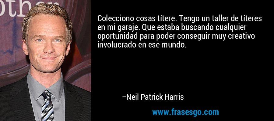 Colecciono cosas títere. Tengo un taller de títeres en mi garaje. Que estaba buscando cualquier oportunidad para poder conseguir muy creativo involucrado en ese mundo. – Neil Patrick Harris