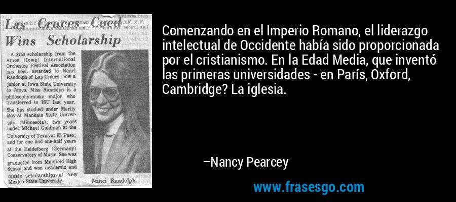 Comenzando en el Imperio Romano, el liderazgo intelectual de Occidente había sido proporcionada por el cristianismo. En la Edad Media, que inventó las primeras universidades - en París, Oxford, Cambridge? La iglesia. – Nancy Pearcey
