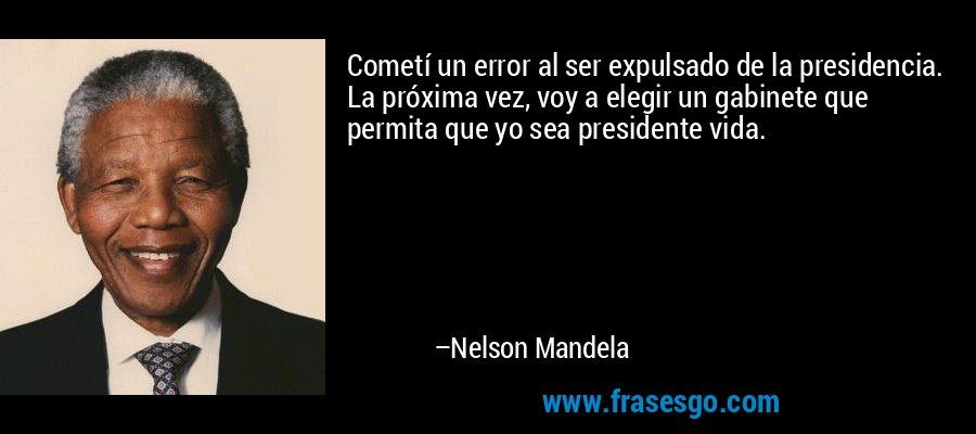 Cometí un error al ser expulsado de la presidencia. La próxima vez, voy a elegir un gabinete que permita que yo sea presidente vida. – Nelson Mandela