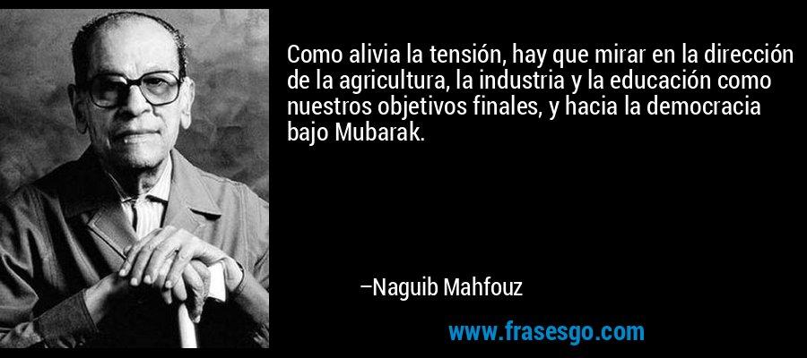 Como alivia la tensión, hay que mirar en la dirección de la agricultura, la industria y la educación como nuestros objetivos finales, y hacia la democracia bajo Mubarak. – Naguib Mahfouz