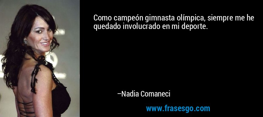 Como campeón gimnasta olímpica, siempre me he quedado involucrado en mi deporte. – Nadia Comaneci