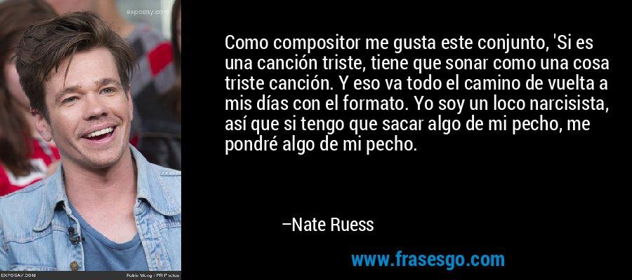 Como compositor me gusta este conjunto, 'Si es una canción triste, tiene que sonar como una cosa triste canción. Y eso va todo el camino de vuelta a mis días con el formato. Yo soy un loco narcisista, así que si tengo que sacar algo de mi pecho, me pondré algo de mi pecho. – Nate Ruess