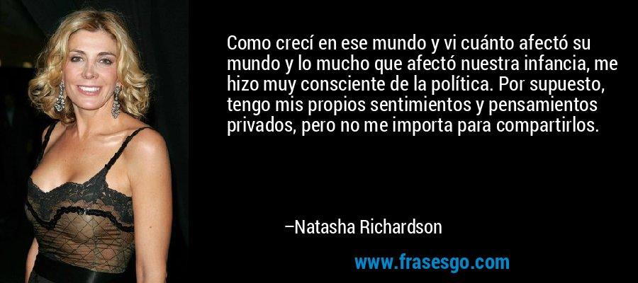 Como crecí en ese mundo y vi cuánto afectó su mundo y lo mucho que afectó nuestra infancia, me hizo muy consciente de la política. Por supuesto, tengo mis propios sentimientos y pensamientos privados, pero no me importa para compartirlos. – Natasha Richardson