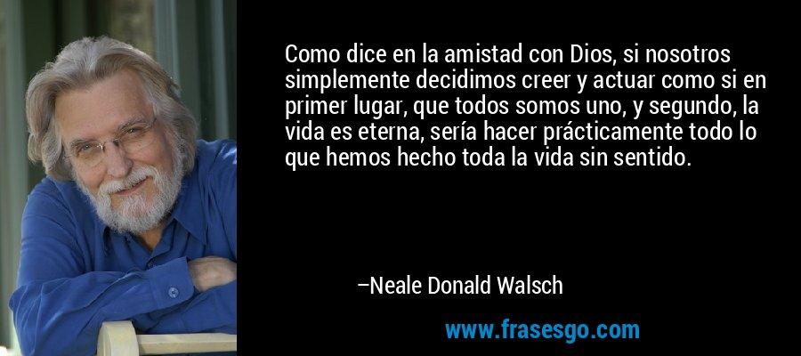 Como dice en la amistad con Dios, si nosotros simplemente decidimos creer y actuar como si en primer lugar, que todos somos uno, y segundo, la vida es eterna, sería hacer prácticamente todo lo que hemos hecho toda la vida sin sentido. – Neale Donald Walsch